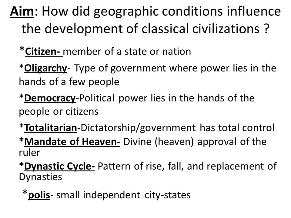 Aim: How did geographic conditions influence the development of classical civilizations ? * Citizen- member of a state or nation *Oligarchy- Type of g