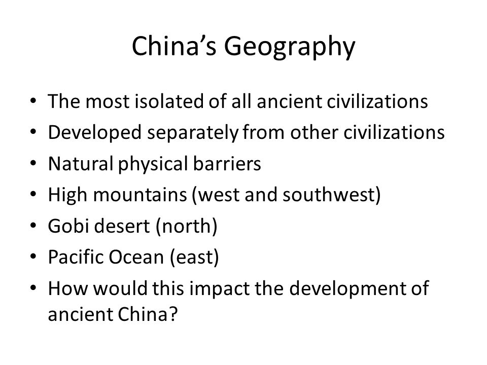 China's Geography The most isolated of all ancient civilizations Developed separately from other civilizations Natural physical barriers High mountain