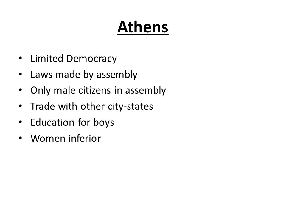 Athens Limited Democracy Laws made by assembly Only male citizens in assembly Trade with other city-states Education for boys Women inferior