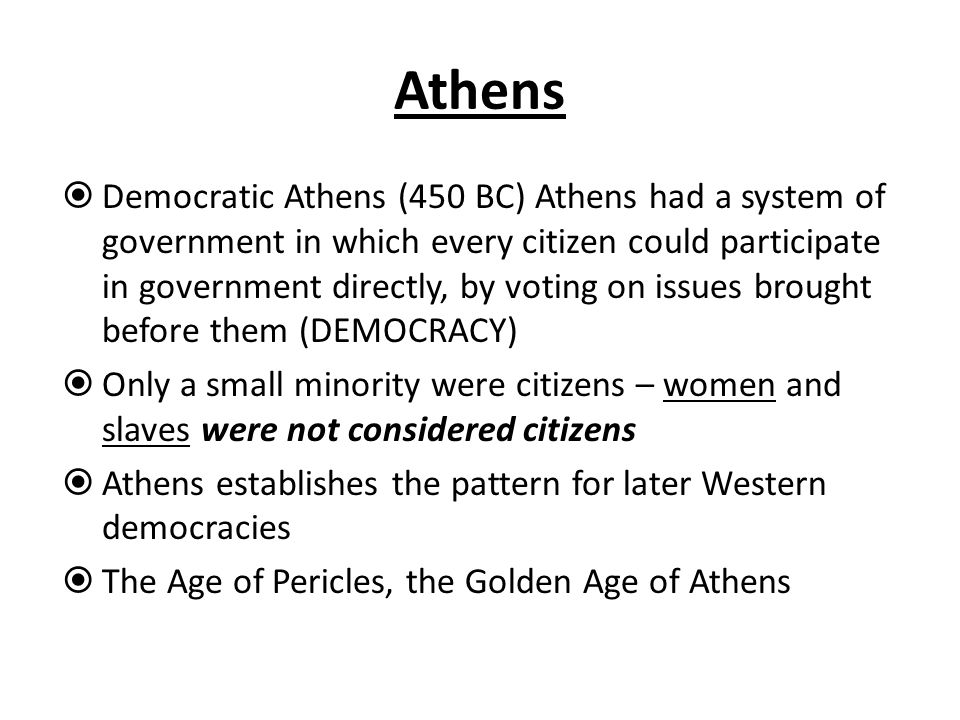 Athens  Democratic Athens (450 BC) Athens had a system of government in which every citizen could participate in government directly, by voting on is