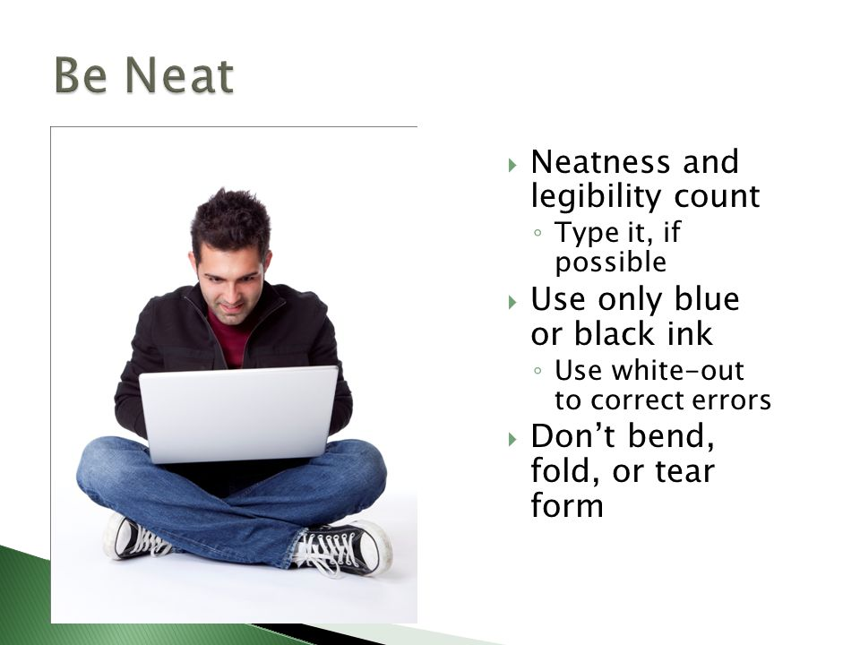  Neatness and legibility count ◦ Type it, if possible  Use only blue or black ink ◦ Use white-out to correct errors  Don't bend, fold, or tear form