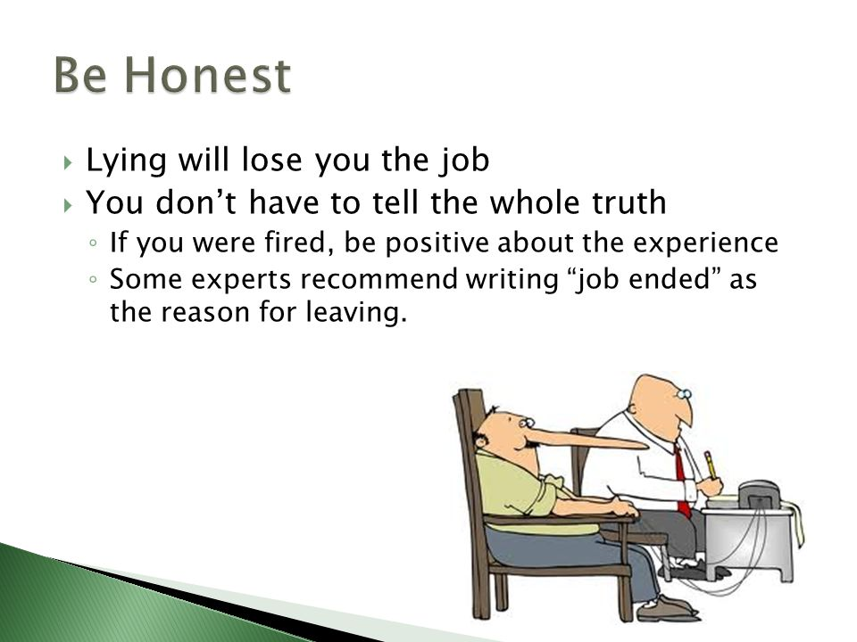  Lying will lose you the job  You don't have to tell the whole truth ◦ If you were fired, be positive about the experience ◦ Some experts recommend writing job ended as the reason for leaving.