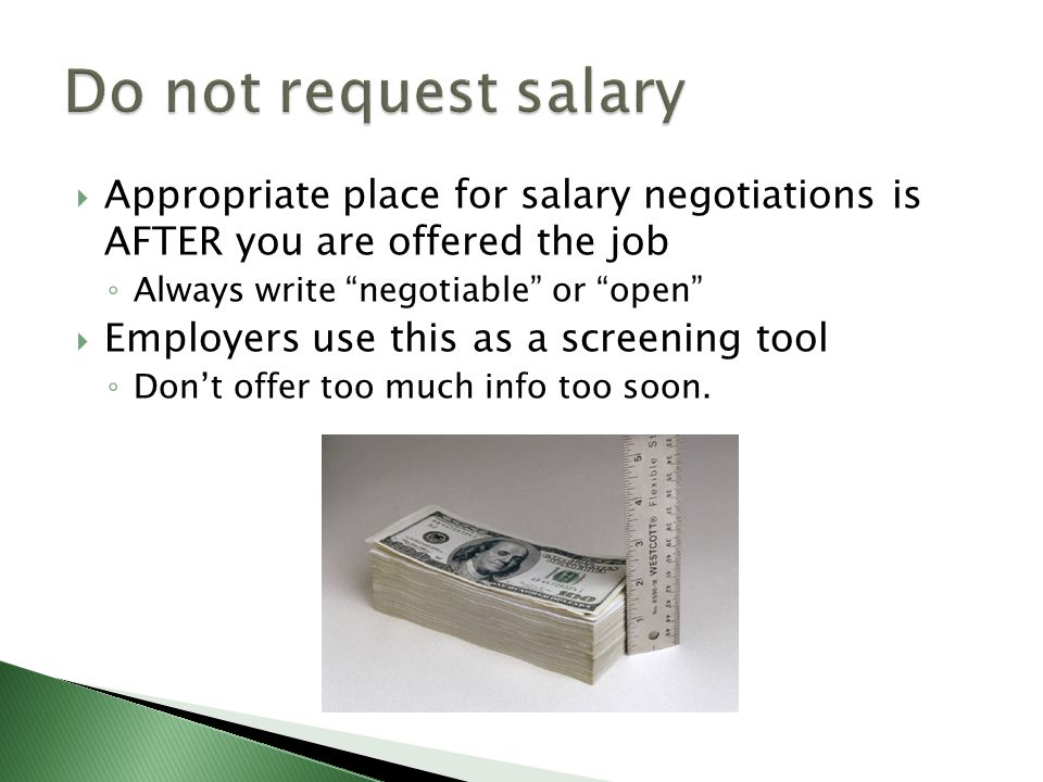  Appropriate place for salary negotiations is AFTER you are offered the job ◦ Always write negotiable or open  Employers use this as a screening tool ◦ Don't offer too much info too soon.