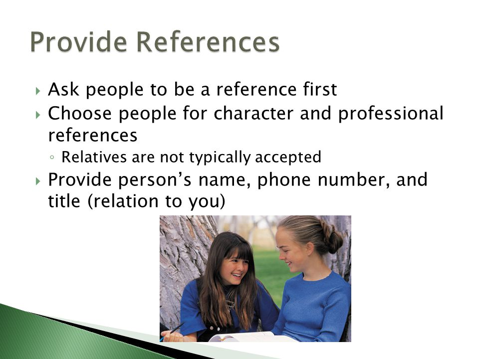  Ask people to be a reference first  Choose people for character and professional references ◦ Relatives are not typically accepted  Provide person's name, phone number, and title (relation to you)