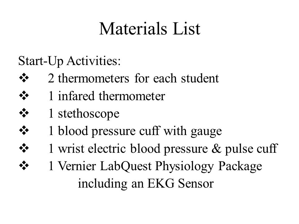 Materials List Start-Up Activities:  2 thermometers for each student  1 infared thermometer  1 stethoscope  1 blood pressure cuff with gauge  1 wrist electric blood pressure & pulse cuff  1 Vernier LabQuest Physiology Package including an EKG Sensor