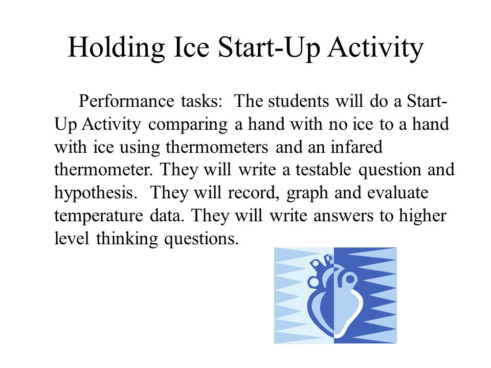 Holding Ice Start-Up Activity Performance tasks: The students will do a Start- Up Activity comparing a hand with no ice to a hand with ice using thermometers and an infared thermometer.