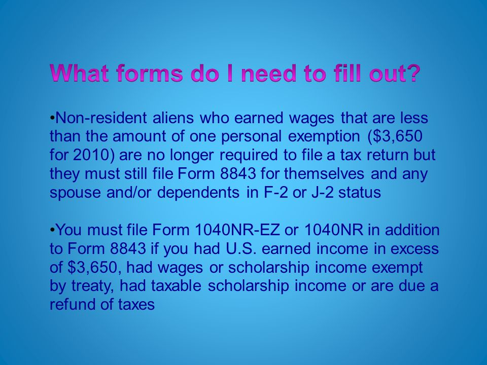 Non-resident aliens who earned wages that are less than the amount of one personal exemption ($3,650 for 2010) are no longer required to file a tax return but they must still file Form 8843 for themselves and any spouse and/or dependents in F-2 or J-2 status You must file Form 1040NR-EZ or 1040NR in addition to Form 8843 if you had U.S.