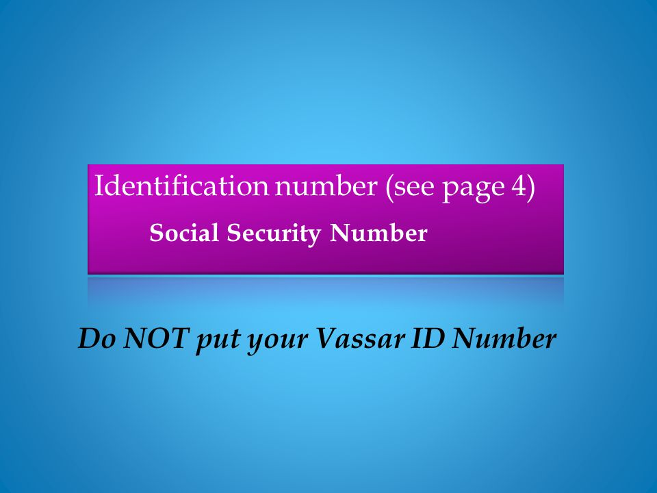 Social Security Number Do NOT put your Vassar ID Number