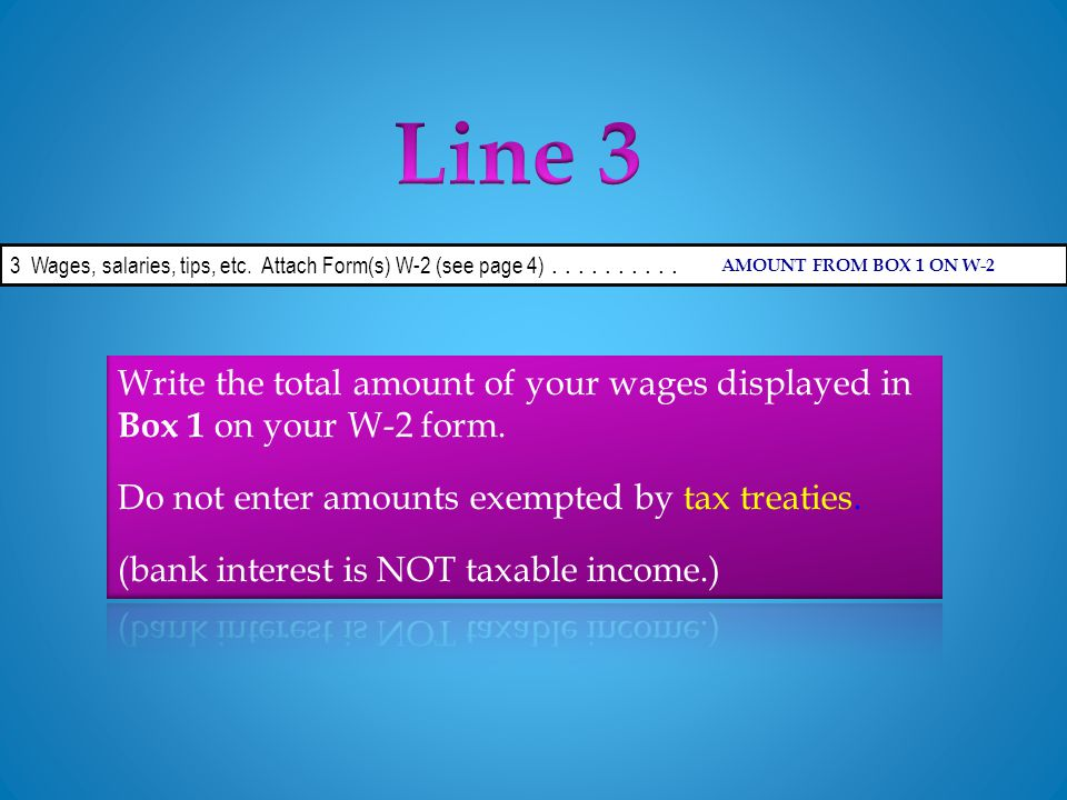 3 Wages, salaries, tips, etc. Attach Form(s) W-2 (see page 4).......... AMOUNT FROM BOX 1 ON W-2