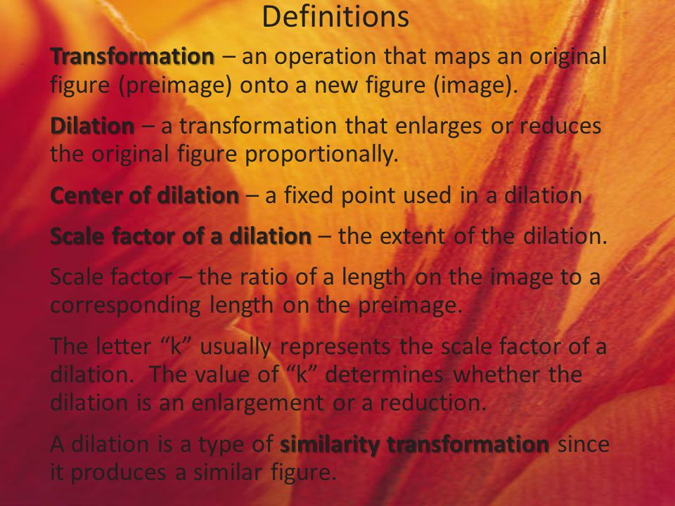 Definitions Transformation Transformation – an operation that maps an original figure (preimage) onto a new figure (image). Dilation Dilation – a tran