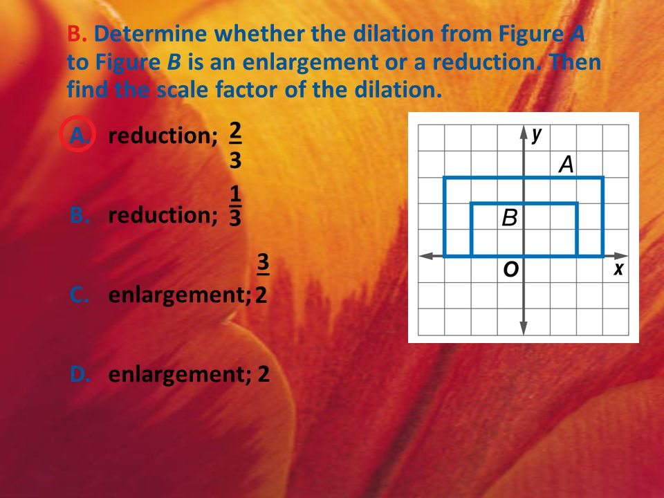 B. Determine whether the dilation from Figure A to Figure B is an enlargement or a reduction. Then find the scale factor of the dilation. A.reduction;