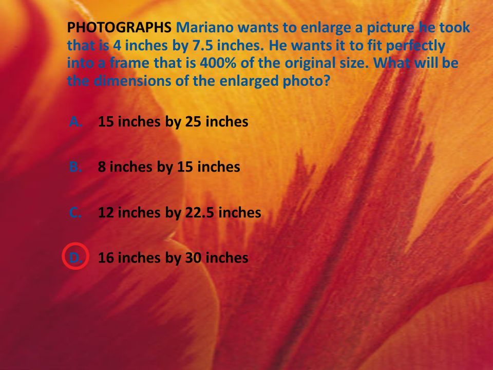 A.15 inches by 25 inches B.8 inches by 15 inches C.12 inches by 22.5 inches D.16 inches by 30 inches PHOTOGRAPHS Mariano wants to enlarge a picture he