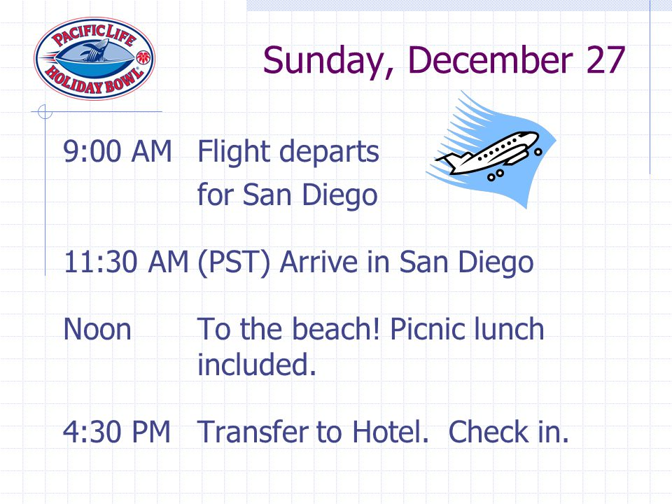 9:00 AMFlight departs for San Diego 11:30 AM(PST) Arrive in San Diego NoonTo the beach.