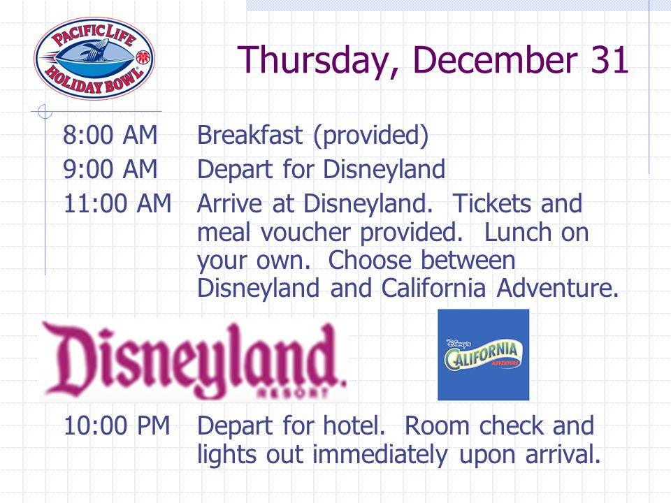 8:00 AMBreakfast (provided) 9:00 AMDepart for Disneyland 11:00 AMArrive at Disneyland. Tickets and meal voucher provided. Lunch on your own. Choose be