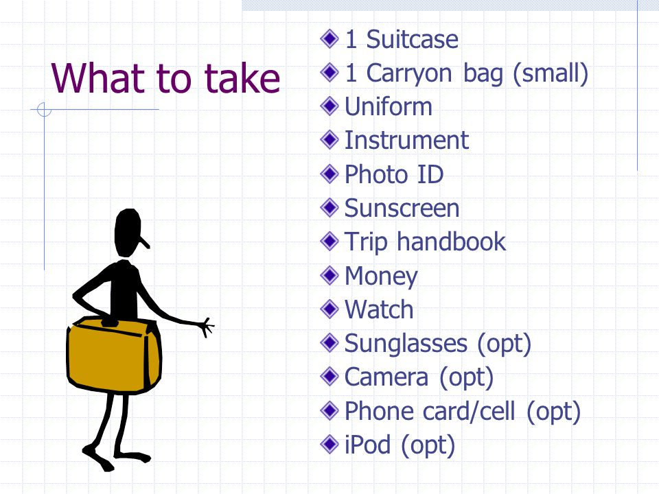 What to take 1 Suitcase 1 Carryon bag (small) Uniform Instrument Photo ID Sunscreen Trip handbook Money Watch Sunglasses (opt) Camera (opt) Phone card/cell (opt) iPod (opt)
