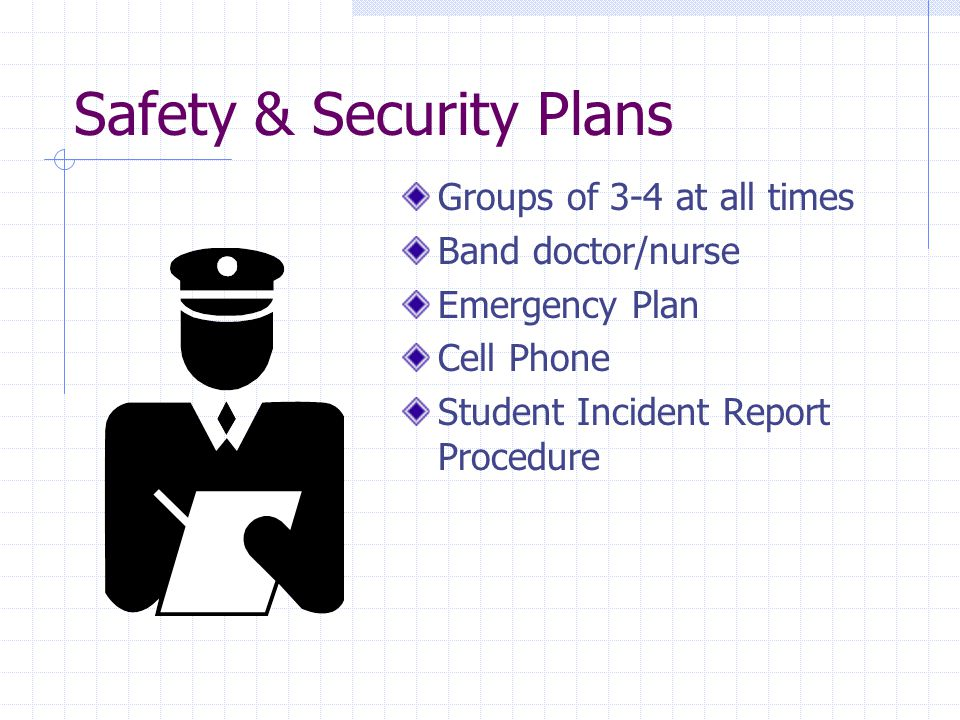 Safety & Security Plans Groups of 3-4 at all times Band doctor/nurse Emergency Plan Cell Phone Student Incident Report Procedure