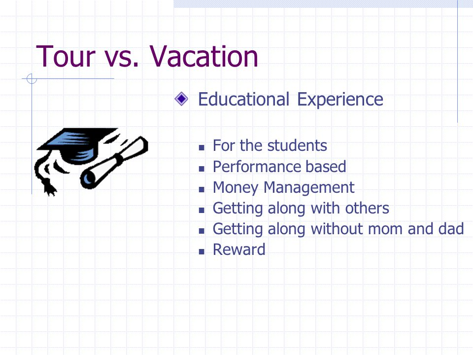 Tour vs. Vacation Educational Experience For the students Performance based Money Management Getting along with others Getting along without mom and d