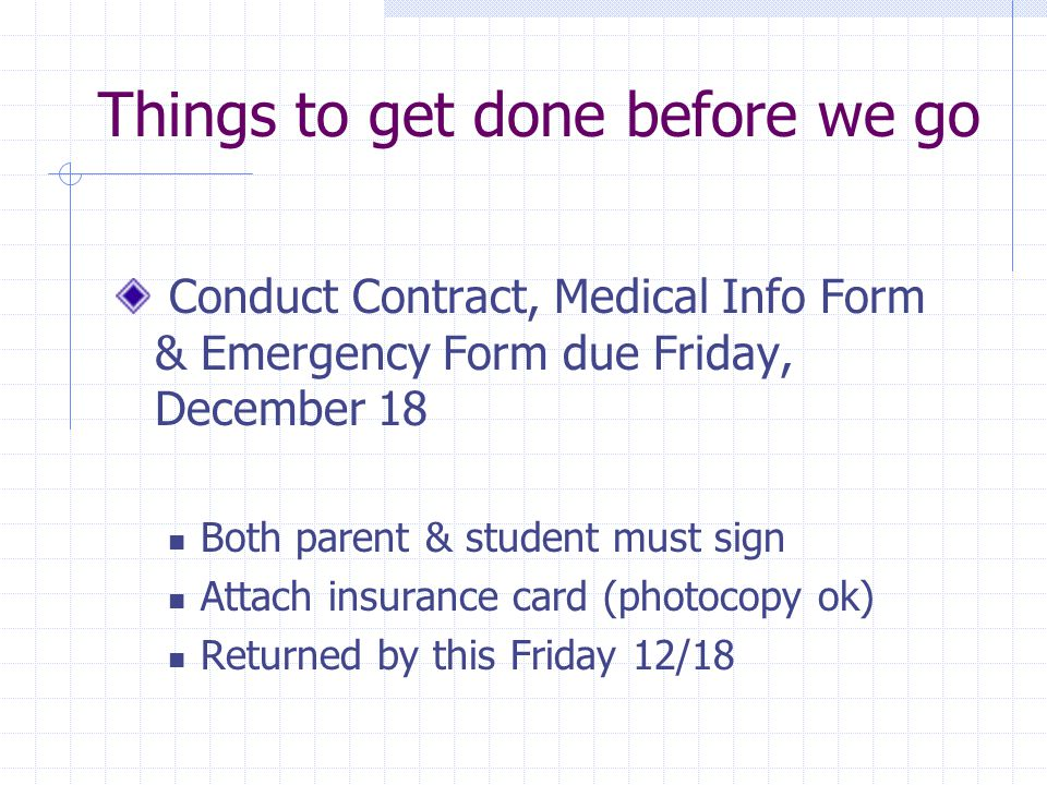 Things to get done before we go Conduct Contract, Medical Info Form & Emergency Form due Friday, December 18 Both parent & student must sign Attach insurance card (photocopy ok) Returned by this Friday 12/18