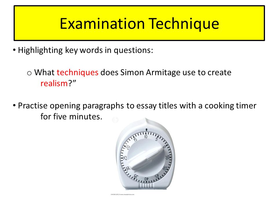 Examination Technique Highlighting key words in questions: o What techniques does Simon Armitage use to create realism Practise opening paragraphs to essay titles with a cooking timer for five minutes.