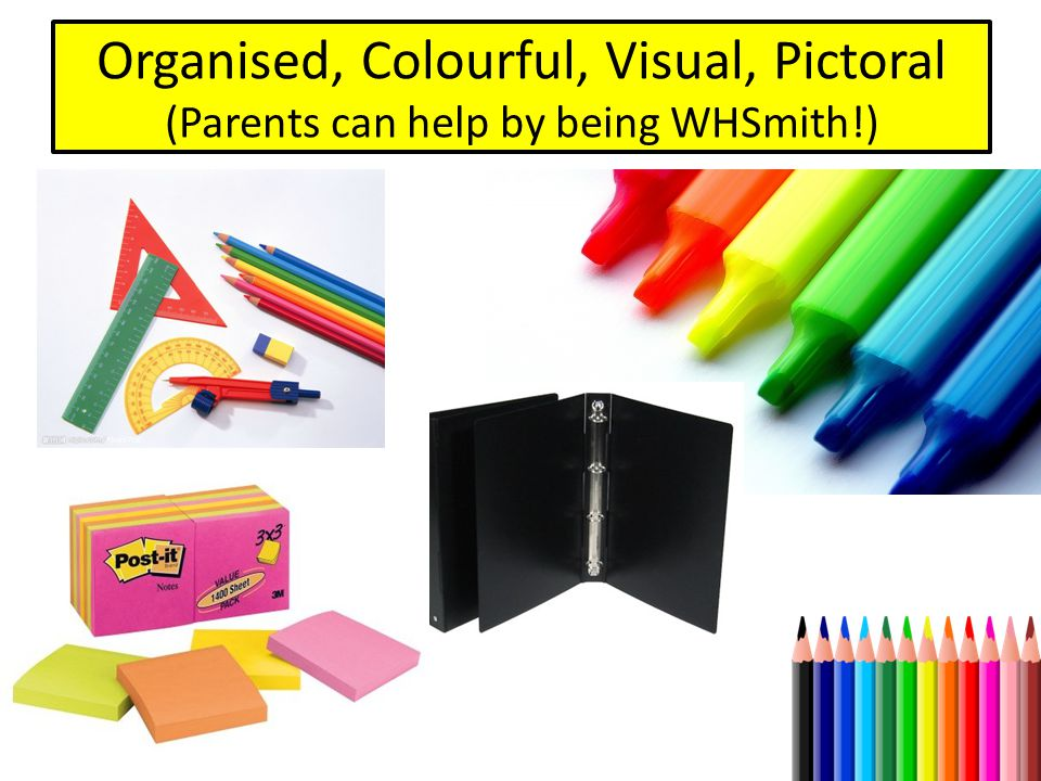 Organised, Colourful, Visual, Pictoral (Parents can help by being WHSmith!)