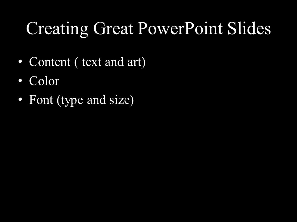 Creating Great PowerPoint Slides Content ( text and art) Color Font (type and size)