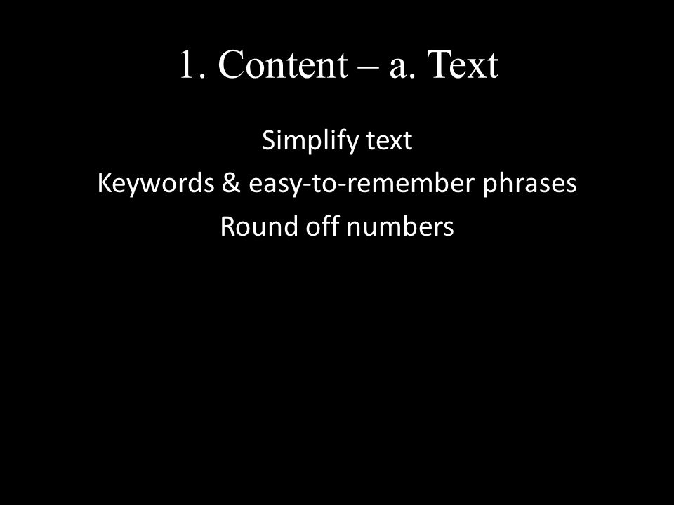 1. Content – a. Text Simplify text Keywords & easy-to-remember phrases Round off numbers