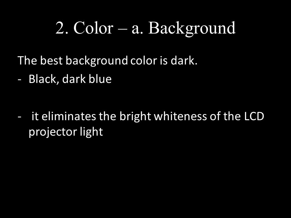 2. Color – a. Background The best background color is dark.