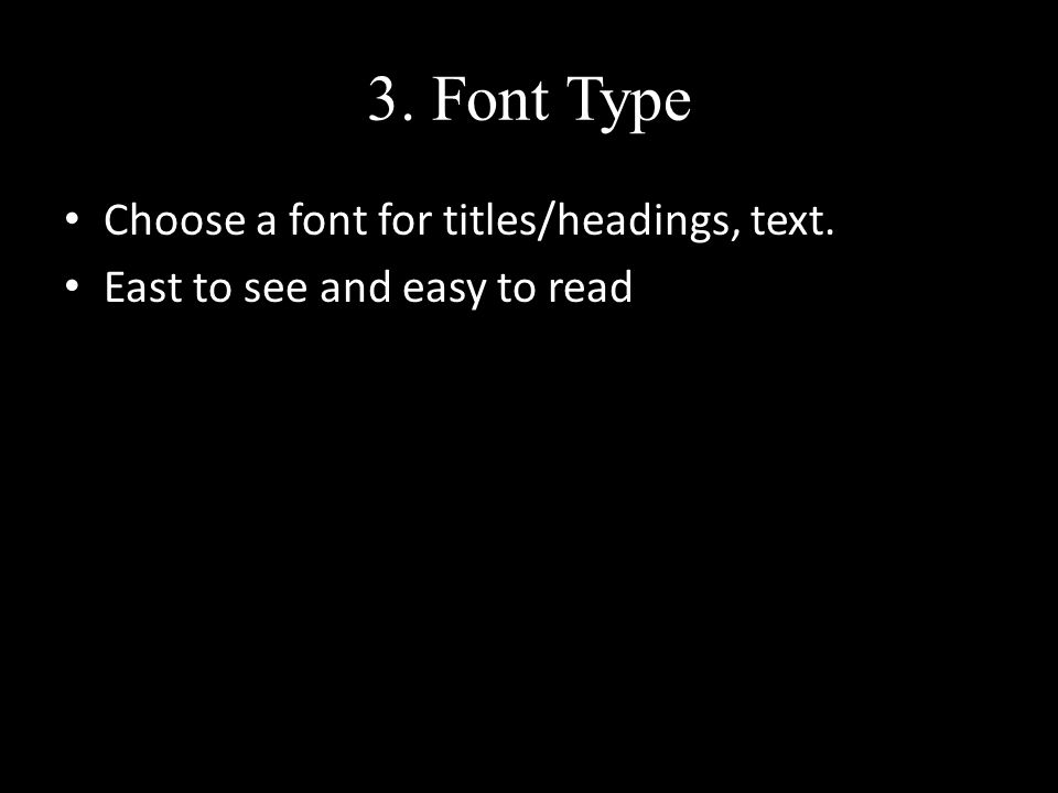 3. Font Type Choose a font for titles/headings, text. East to see and easy to read