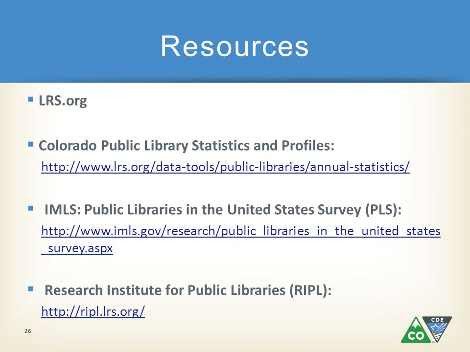  LRS.org  Colorado Public Library Statistics and Profiles: http://www.lrs.org/data-tools/public-libraries/annual-statistics/  IMLS: Public Libraries in the United States Survey (PLS): http://www.imls.gov/research/public_libraries_in_the_united_states _survey.aspx  Research Institute for Public Libraries (RIPL): http://ripl.lrs.org/ Resources 26