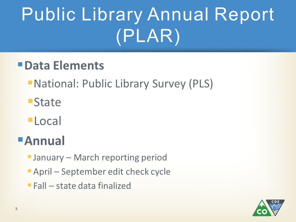 Public Library Annual Report (PLAR)  Data Elements  National: Public Library Survey (PLS)  State  Local  Annual  January – March reporting period  April – September edit check cycle  Fall – state data finalized 5