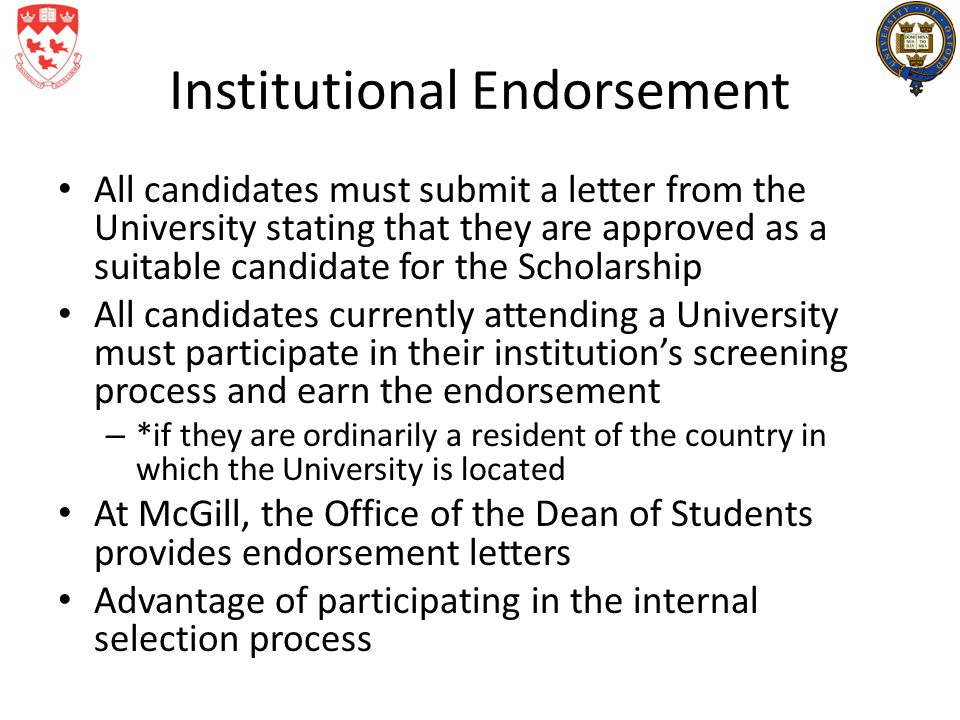 Institutional Endorsement All candidates must submit a letter from the University stating that they are approved as a suitable candidate for the Scholarship All candidates currently attending a University must participate in their institution's screening process and earn the endorsement – *if they are ordinarily a resident of the country in which the University is located At McGill, the Office of the Dean of Students provides endorsement letters Advantage of participating in the internal selection process