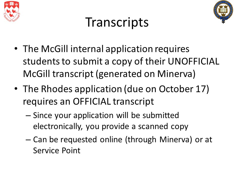 Transcripts The McGill internal application requires students to submit a copy of their UNOFFICIAL McGill transcript (generated on Minerva) The Rhodes application (due on October 17) requires an OFFICIAL transcript – Since your application will be submitted electronically, you provide a scanned copy – Can be requested online (through Minerva) or at Service Point