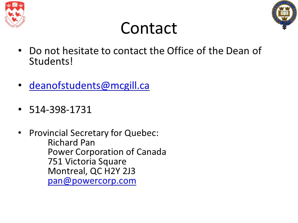 Contact Do not hesitate to contact the Office of the Dean of Students! deanofstudents@mcgill.ca 514-398-1731 Provincial Secretary for Quebec: Richard