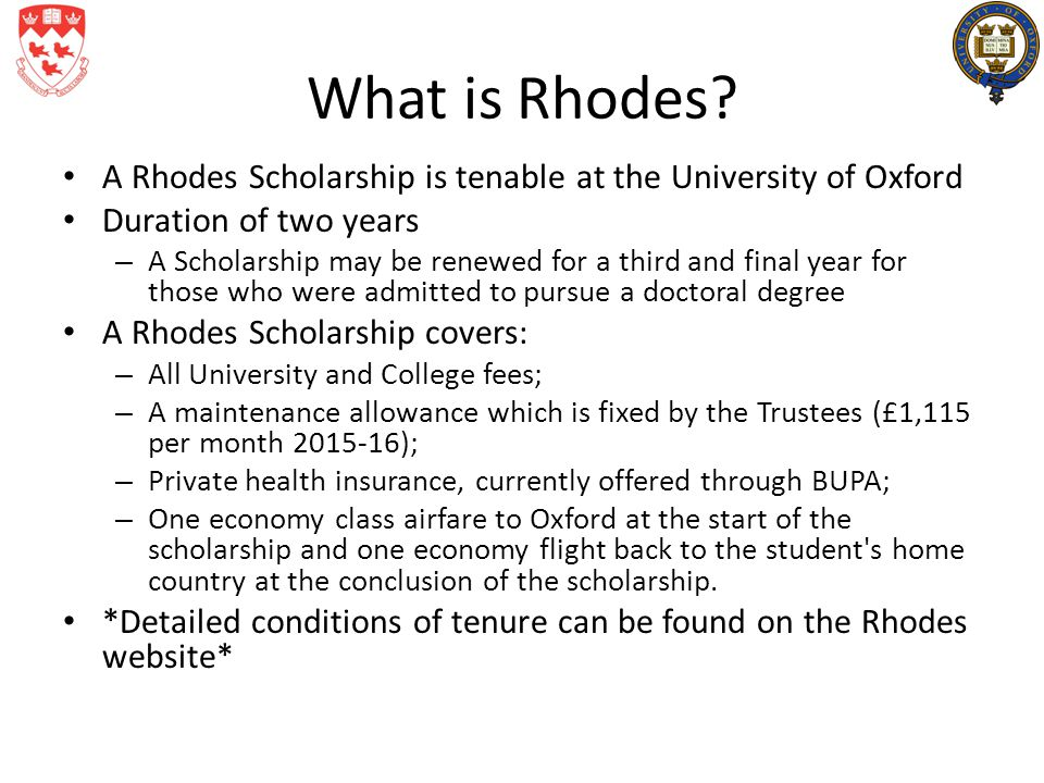 What is Rhodes? A Rhodes Scholarship is tenable at the University of Oxford Duration of two years – A Scholarship may be renewed for a third and final