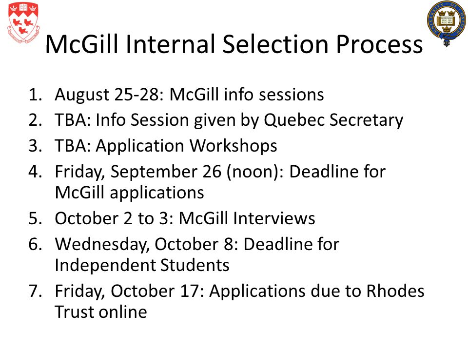 McGill Internal Selection Process 1.August 25-28: McGill info sessions 2.TBA: Info Session given by Quebec Secretary 3.TBA: Application Workshops 4.Fr