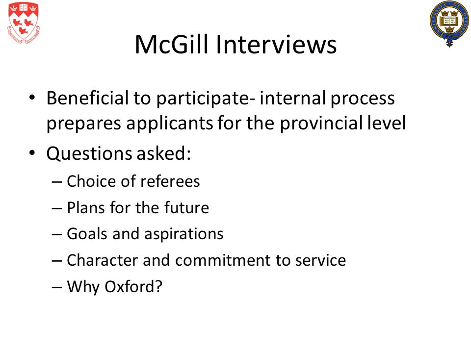 McGill Interviews Beneficial to participate- internal process prepares applicants for the provincial level Questions asked: – Choice of referees – Plans for the future – Goals and aspirations – Character and commitment to service – Why Oxford?