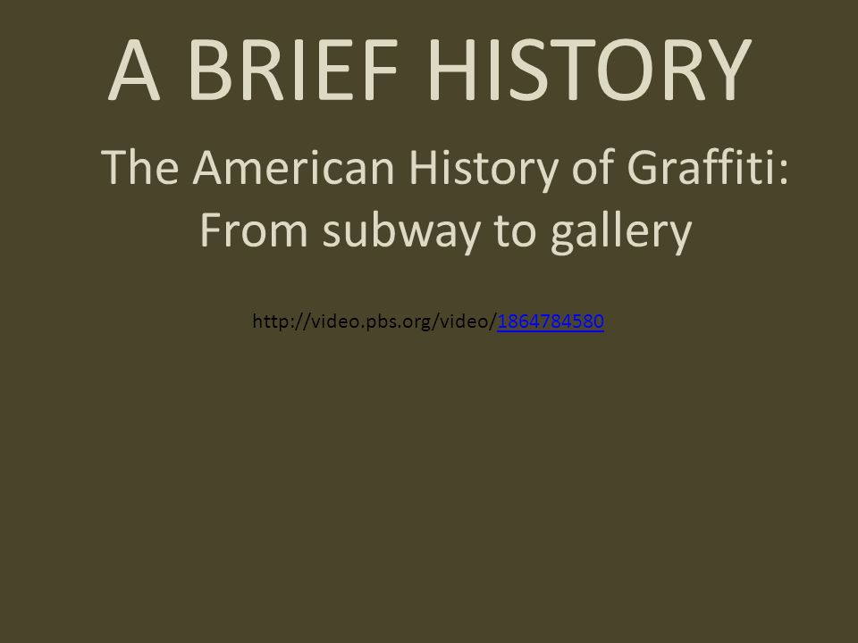 A BRIEF HISTORY The American History of Graffiti: From subway to gallery http://video.pbs.org/video/18647845801864784580