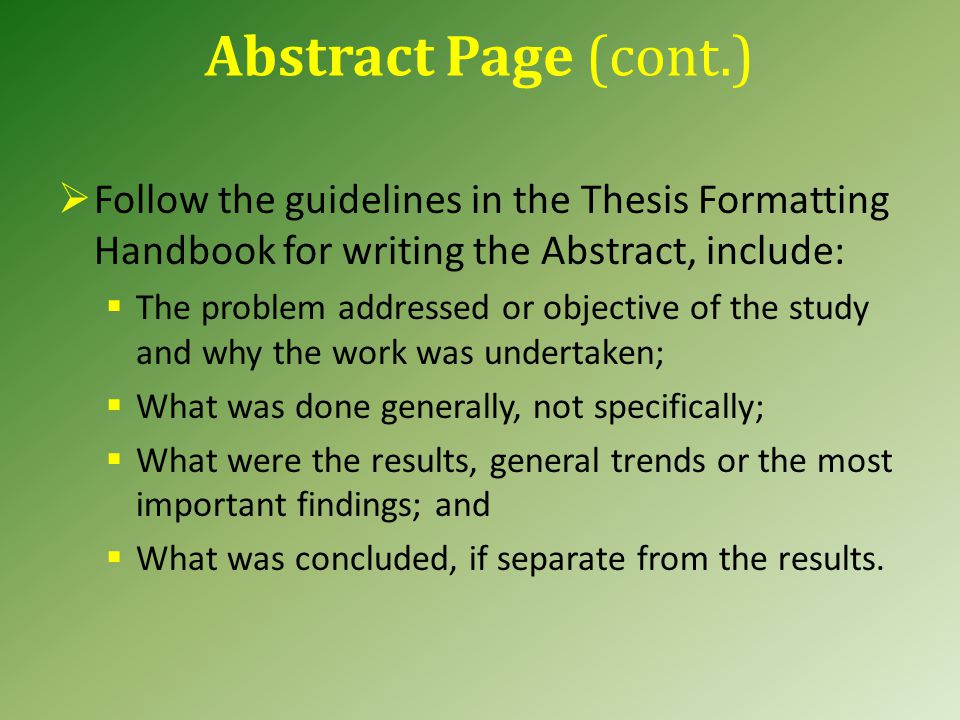 Abstract Page (cont.)  Follow the guidelines in the Thesis Formatting Handbook for writing the Abstract, include:  The problem addressed or objective of the study and why the work was undertaken;  What was done generally, not specifically;  What were the results, general trends or the most important findings; and  What was concluded, if separate from the results.