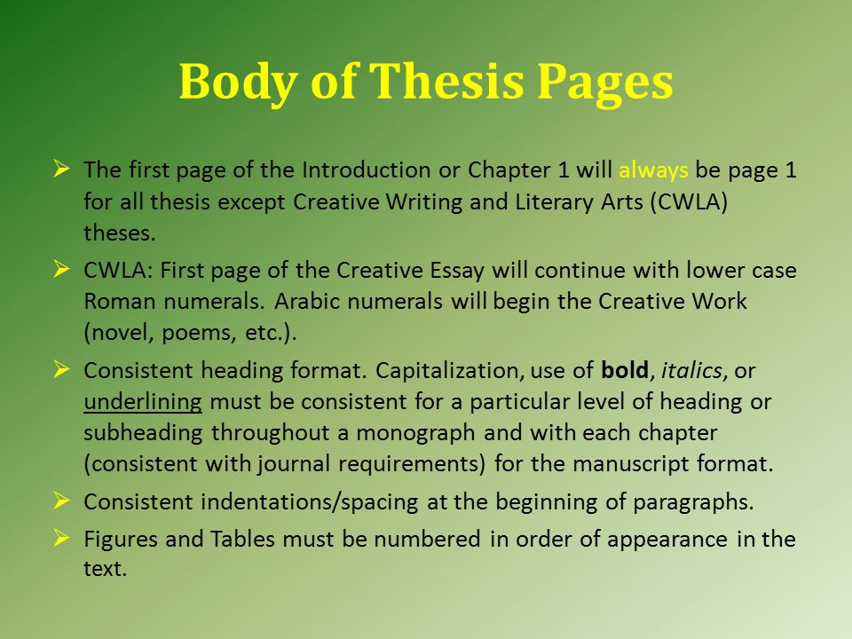 Body of Thesis Pages  The first page of the Introduction or Chapter 1 will always be page 1 for all thesis except Creative Writing and Literary Arts (CWLA) theses.