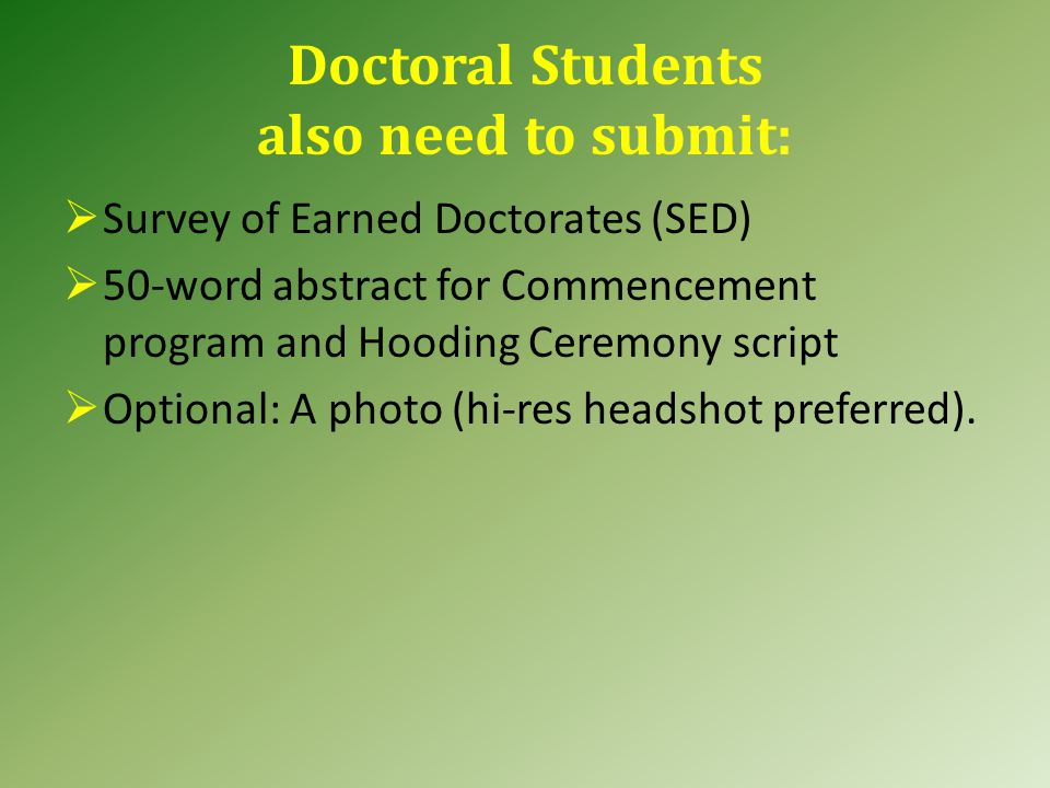 Doctoral Students also need to submit:  Survey of Earned Doctorates (SED)  50-word abstract for Commencement program and Hooding Ceremony script  O