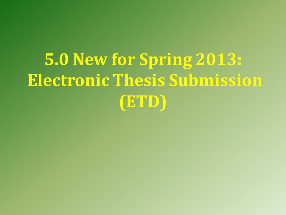 5.0 New for Spring 2013: Electronic Thesis Submission (ETD)