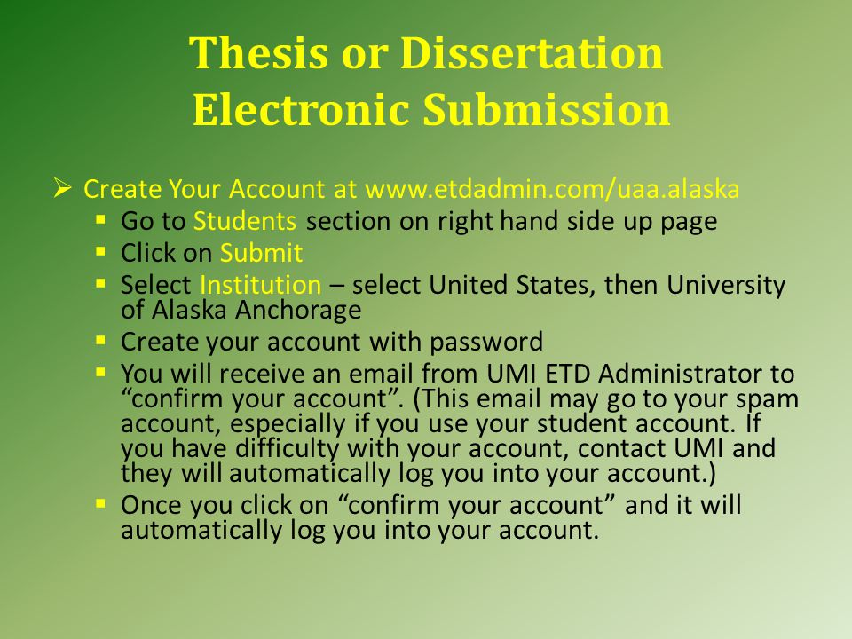 Thesis or Dissertation Electronic Submission  Create Your Account at www.etdadmin.com/uaa.alaska  Go to Students section on right hand side up page  Click on Submit  Select Institution – select United States, then University of Alaska Anchorage  Create your account with password  You will receive an email from UMI ETD Administrator to confirm your account .