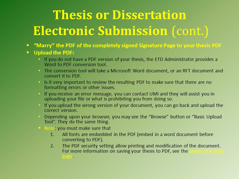 Thesis or Dissertation Electronic Submission (cont.)  Marry the PDF of the completely signed Signature Page to your thesis PDF  Upload the PDF: If you do not have a PDF version of your thesis, the ETD Administrator provides a Word to PDF conversion tool.