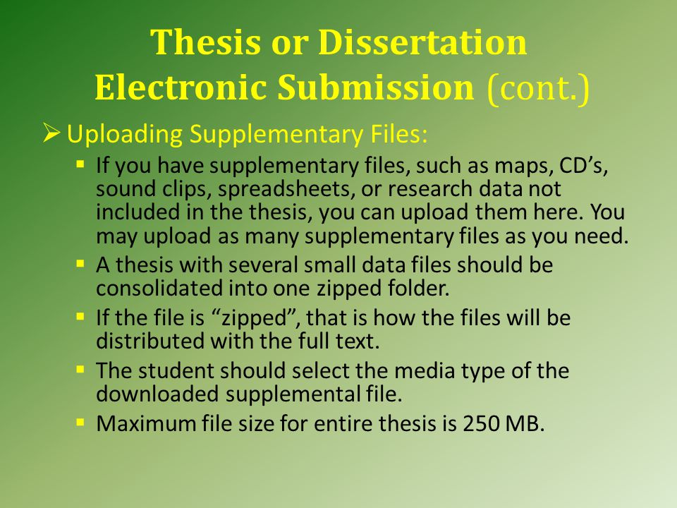 Thesis or Dissertation Electronic Submission (cont.)  Uploading Supplementary Files:  If you have supplementary files, such as maps, CD's, sound clips, spreadsheets, or research data not included in the thesis, you can upload them here.