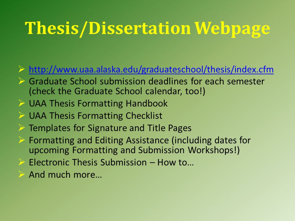 Thesis/Dissertation Webpage  http://www.uaa.alaska.edu/graduateschool/thesis/index.cfm http://www.uaa.alaska.edu/graduateschool/thesis/index.cfm  Graduate School submission deadlines for each semester (check the Graduate School calendar, too!)  UAA Thesis Formatting Handbook  UAA Thesis Formatting Checklist  Templates for Signature and Title Pages  Formatting and Editing Assistance (including dates for upcoming Formatting and Submission Workshops!)  Electronic Thesis Submission – How to…  And much more…