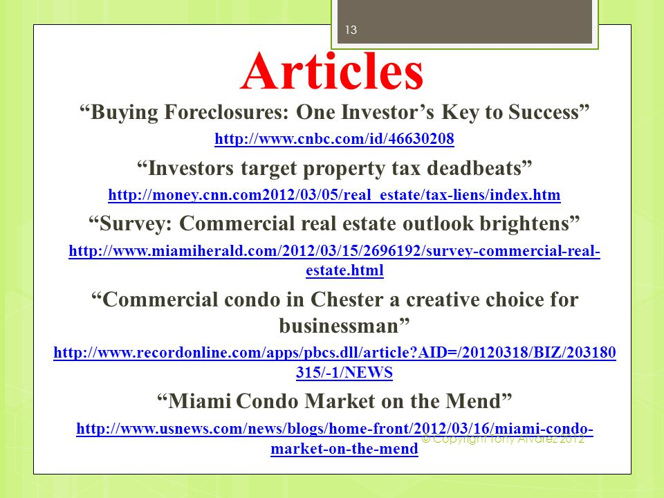 Articles Buying Foreclosures: One Investor's Key to Success http://www.cnbc.com/id/46630208 Investors target property tax deadbeats http://money.cnn.com2012/03/05/real_estate/tax-liens/index.htm Survey: Commercial real estate outlook brightens http://www.miamiherald.com/2012/03/15/2696192/survey-commercial-real- estate.html Commercial condo in Chester a creative choice for businessman http://www.recordonline.com/apps/pbcs.dll/article?AID=/20120318/BIZ/203180 315/-1/NEWS Miami Condo Market on the Mend http://www.usnews.com/news/blogs/home-front/2012/03/16/miami-condo- market-on-the-mend 13 © Copyright Tony Alvarez 2012