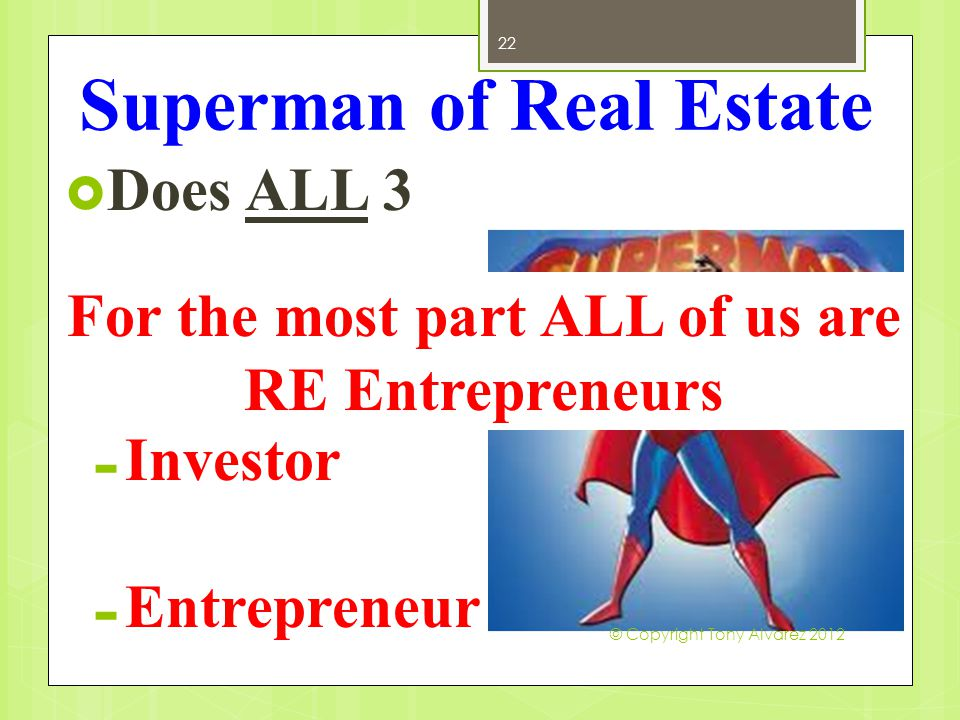 Superman of Real Estate  Does ALL 3 - Speculator - Investor - Entrepreneur 22 For the most part ALL of us are RE Entrepreneurs © Copyright Tony Alvar