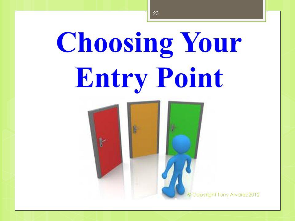 Choosing Your Entry Point 23 © Copyright Tony Alvarez 2012