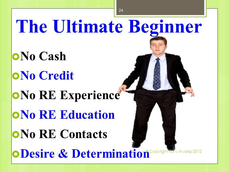 24 The Ultimate Beginner  No Cash  No Credit  No RE Experience  No RE Education  No RE Contacts  Desire & Determination © Copyright Tony Alvarez 2012