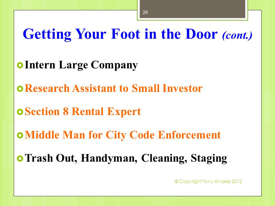 Getting Your Foot in the Door (cont.)  Intern Large Company  Research Assistant to Small Investor  Section 8 Rental Expert  Middle Man for City Code Enforcement  Trash Out, Handyman, Cleaning, Staging 28 © Copyright Tony Alvarez 2012